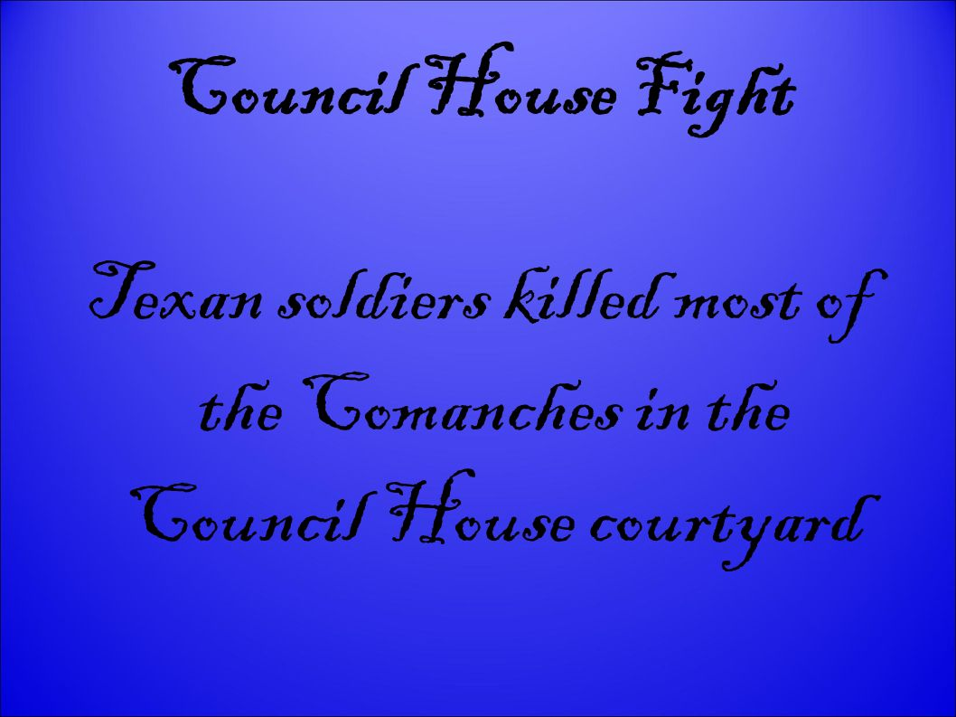 Council House Fight Texan soldiers killed most of the Comanches in the Council House courtyard 20