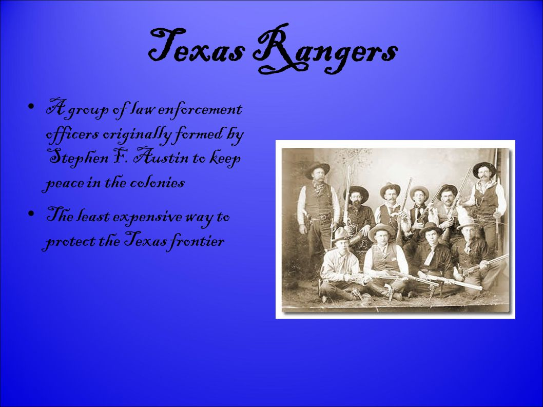Texas Rangers A group of law enforcement officers originally formed by Stephen F. Austin to keep peace in the colonies.