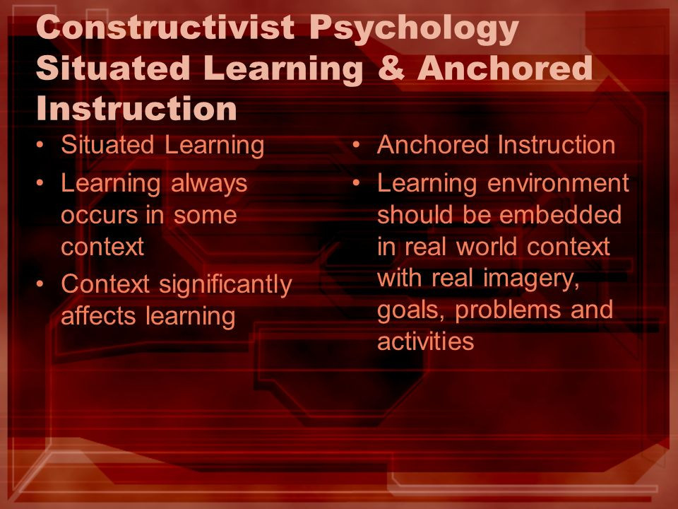 Constructivist Psychology Situated Learning & Anchored Instruction