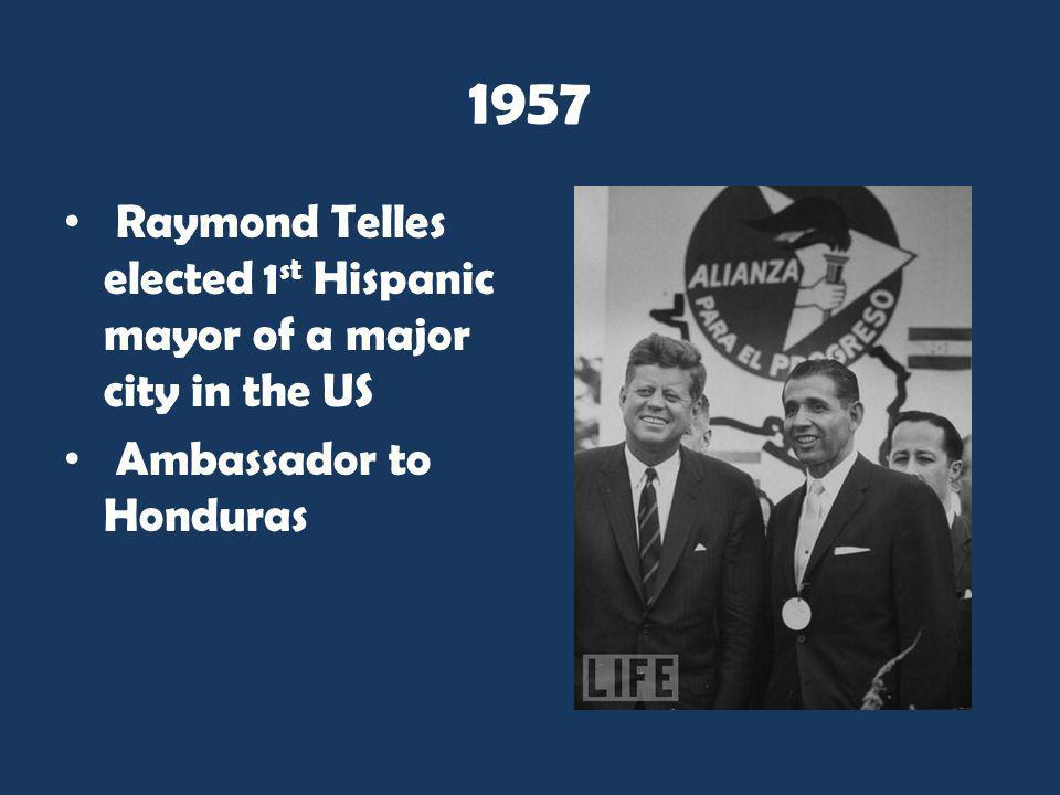 1957 Raymond Telles elected 1st Hispanic mayor of a major city in the US Ambassador to Honduras