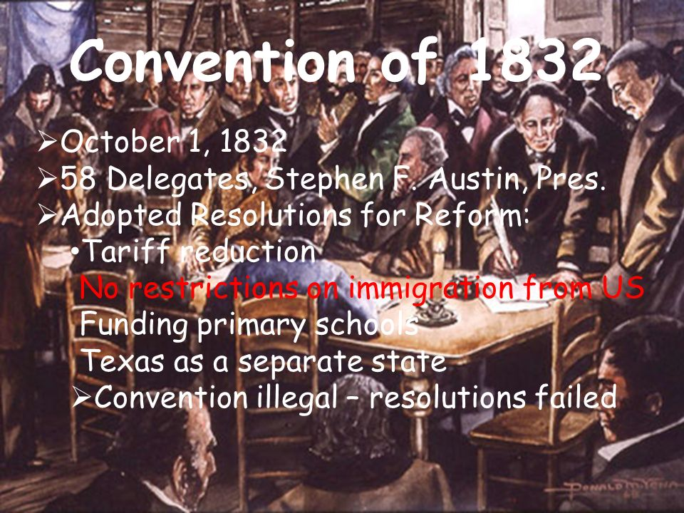 Convention of 1832 October 1, 1832. 58 Delegates, Stephen F. Austin, Pres. Adopted Resolutions for Reform: