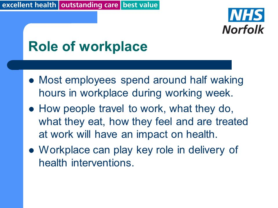 Role of workplace Most employees spend around half waking hours in workplace during working week.