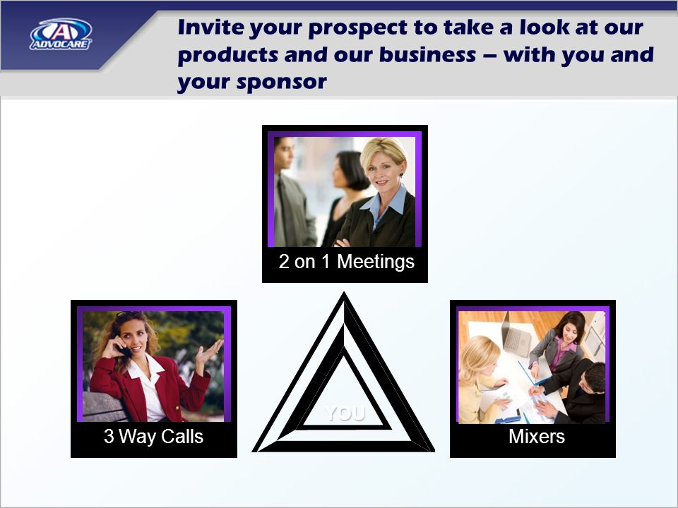 Invite your prospect to take a look at our products and our business – with you and your sponsor