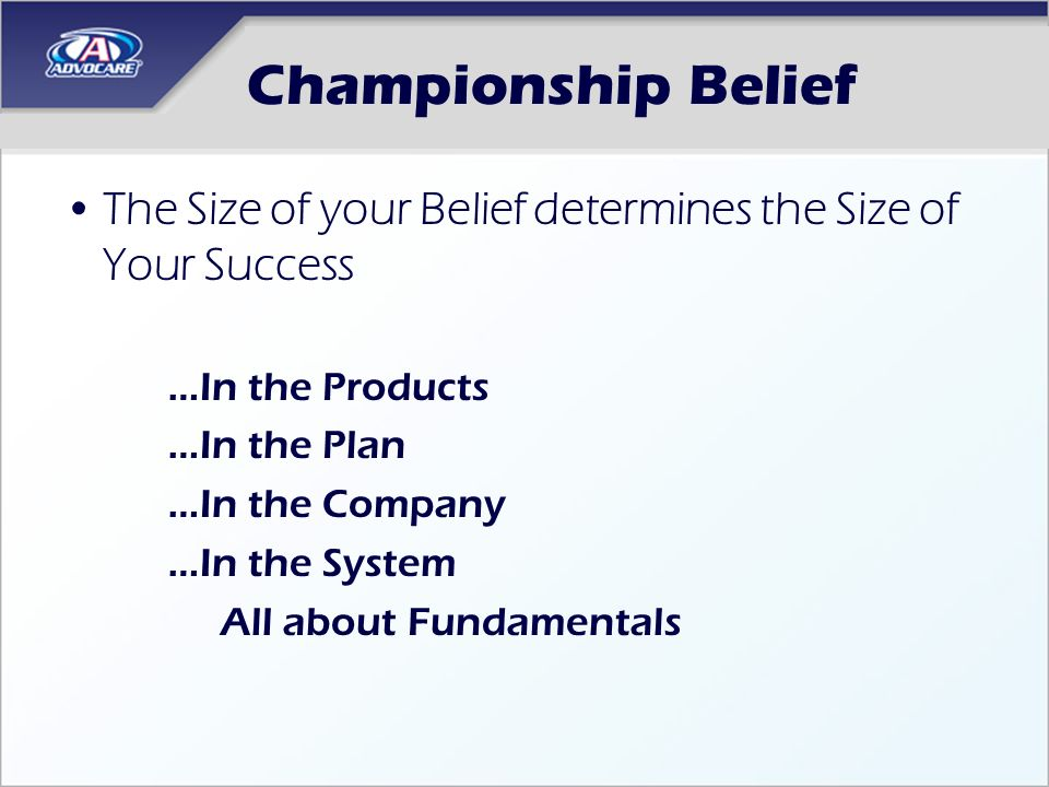 Championship Belief The Size of your Belief determines the Size of Your Success. In the Products. In the Plan.