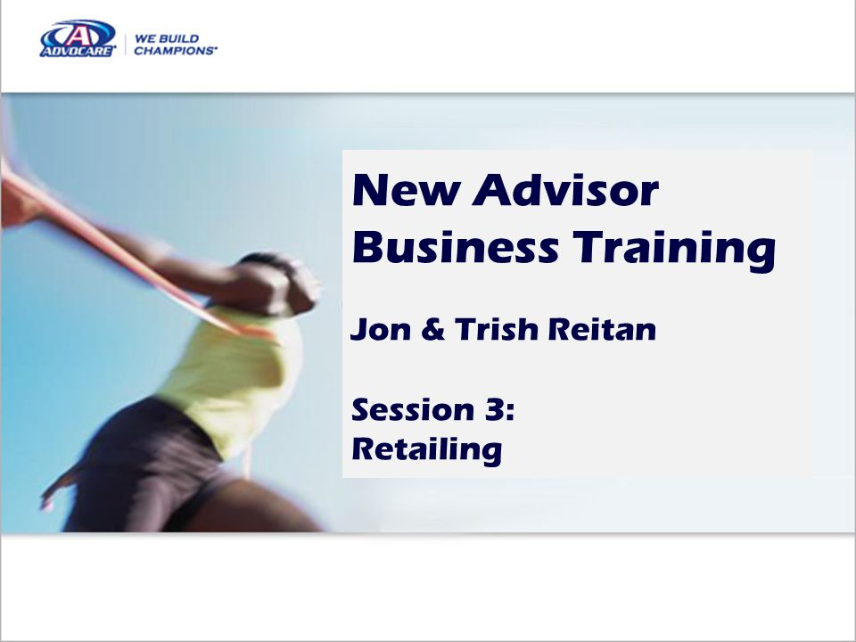 New Advisor Business Training Jon & Trish Reitan Session 3: Retailing