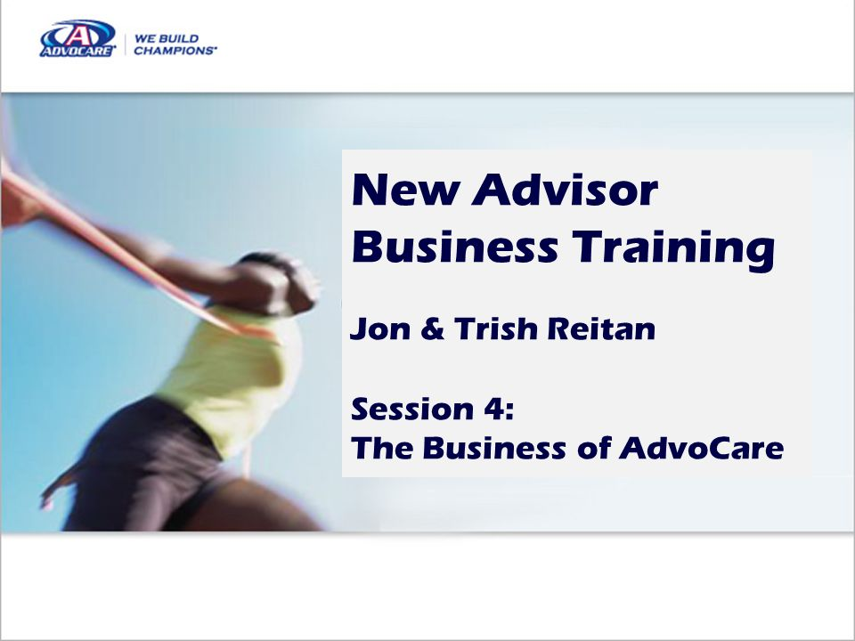New Advisor Business Training Jon & Trish Reitan Session 4: The Business of AdvoCare