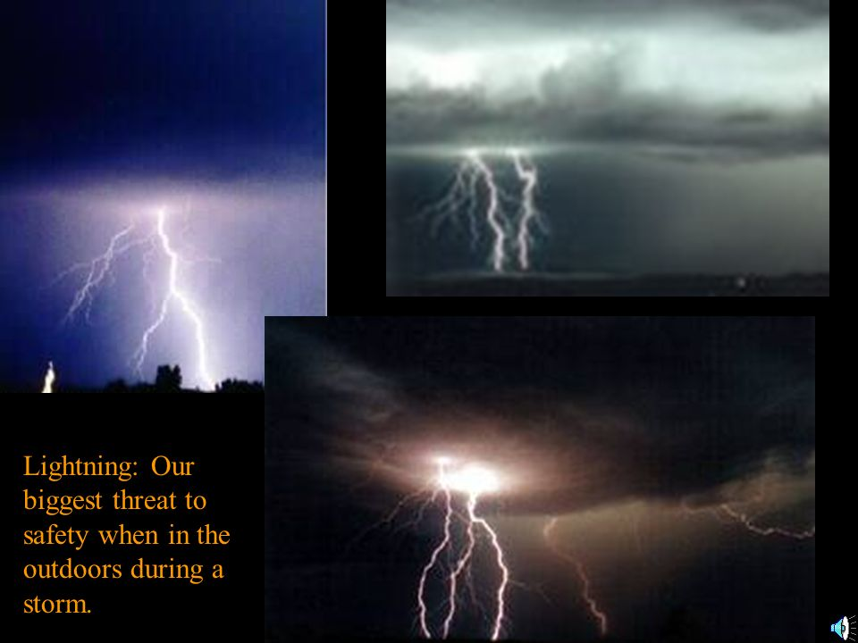 Lightning: Our biggest threat to safety when in the outdoors during a storm.