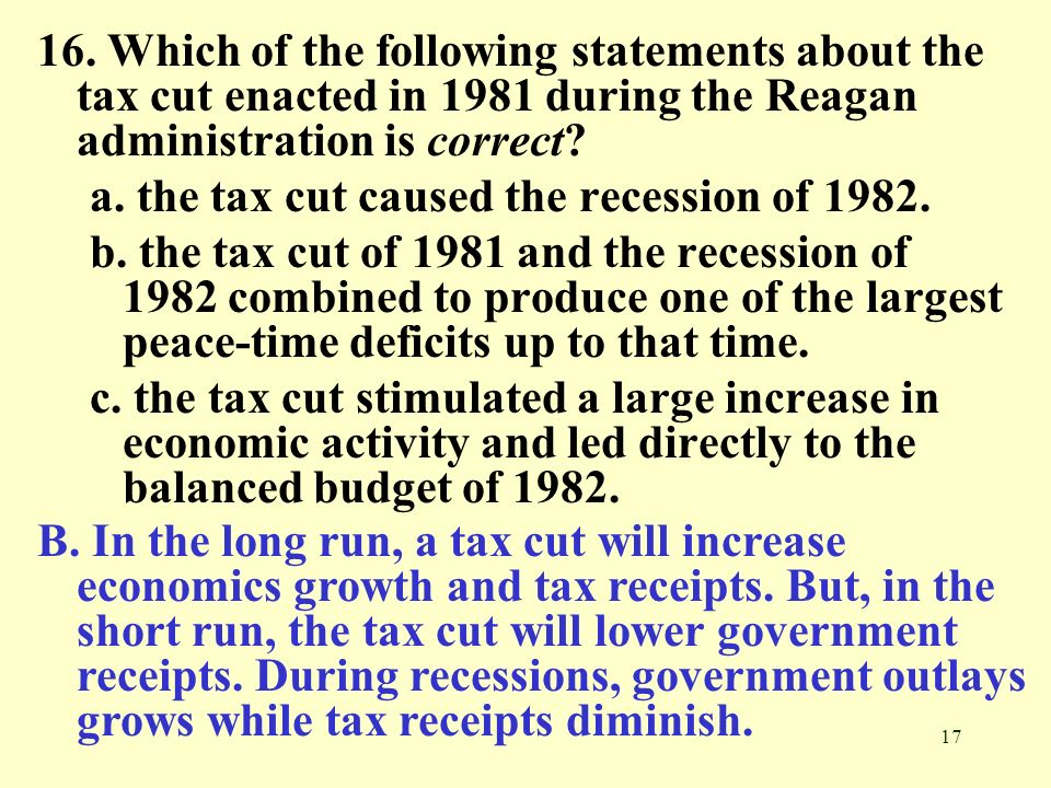 16. Which of the following statements about the tax cut enacted in 1981 during the Reagan administration is correct