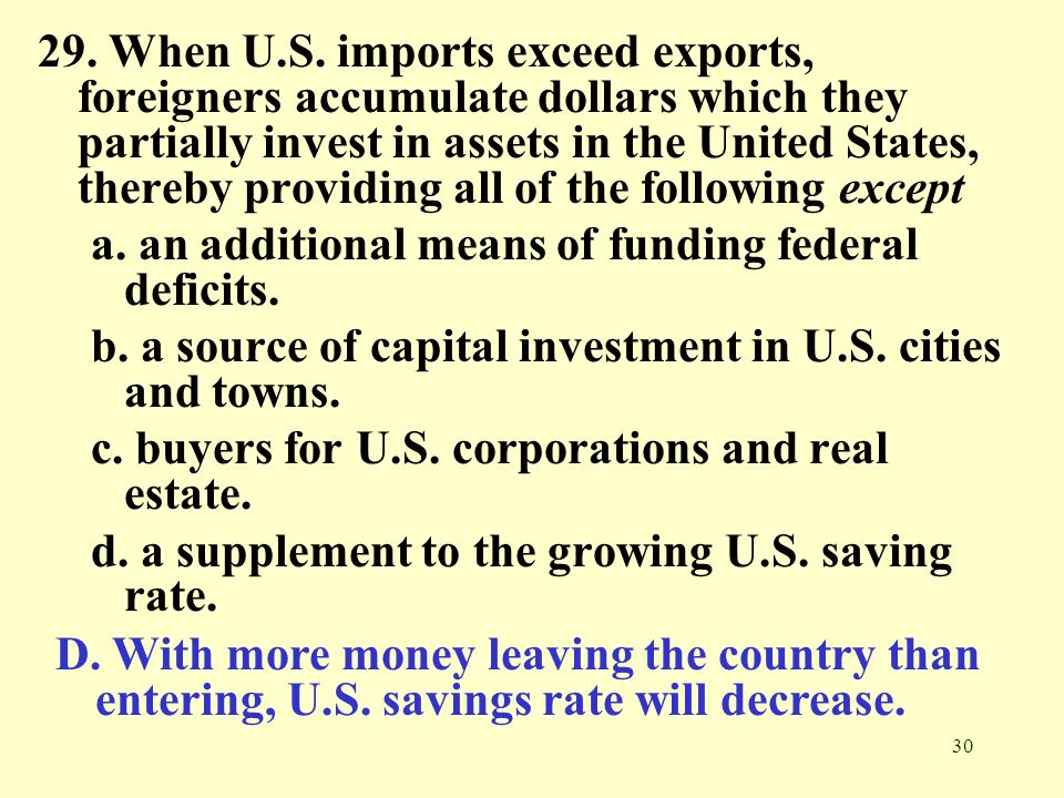 29. When U.S. imports exceed exports, foreigners accumulate dollars which they partially invest in assets in the United States, thereby providing all of the following except