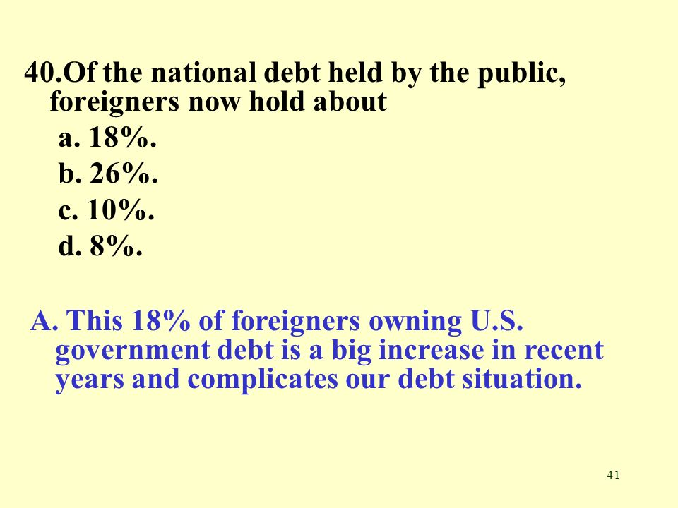 40.Of the national debt held by the public, foreigners now hold about