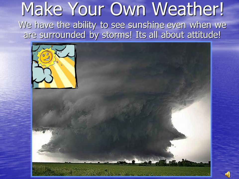 Make Your Own Weather! We have the ability to see sunshine even when we are surrounded by storms! Its all about attitude!
