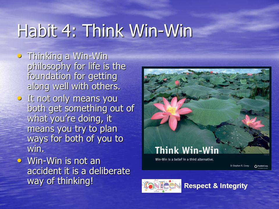 4 min Habit 4: Think Win-Win. Thinking a Win-Win philosophy for life is the foundation for getting along well with others.