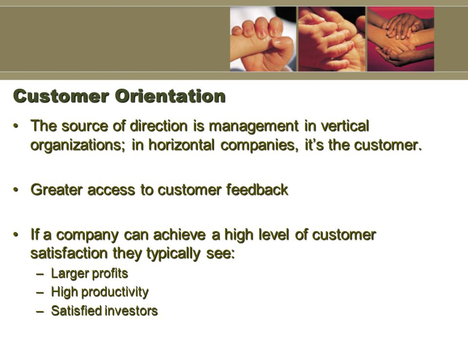 Customer Orientation The source of direction is management in vertical organizations; in horizontal companies, it's the customer.