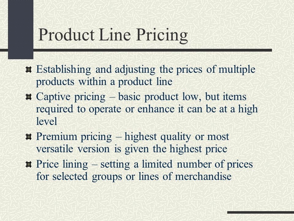 Product Line Pricing Establishing and adjusting the prices of multiple products within a product line.