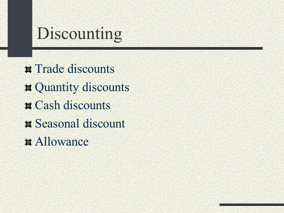 Discounting Trade discounts Quantity discounts Cash discounts
