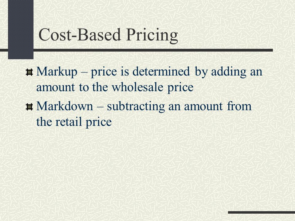 Cost-Based Pricing Markup – price is determined by adding an amount to the wholesale price. Markdown – subtracting an amount from the retail price.