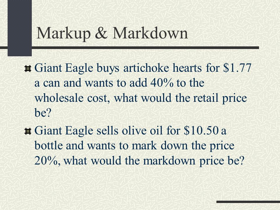 Markup & Markdown Giant Eagle buys artichoke hearts for $1.77 a can and wants to add 40% to the wholesale cost, what would the retail price be