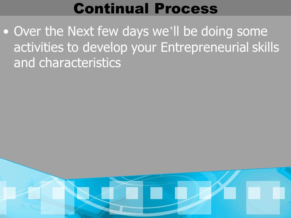 Continual Process Over the Next few days we'll be doing some activities to develop your Entrepreneurial skills and characteristics.