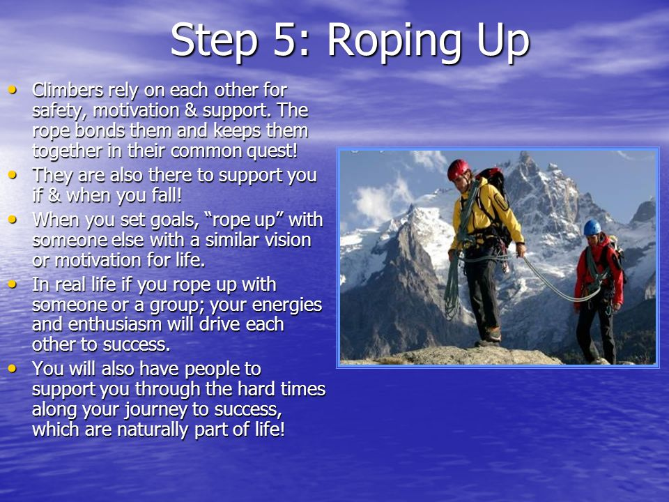Step 5: Roping Up Climbers rely on each other for safety, motivation & support. The rope bonds them and keeps them together in their common quest!