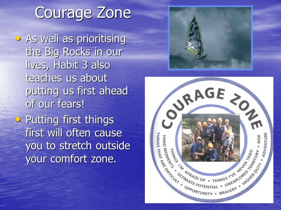 Courage Zone As well as prioritising the Big Rocks in our lives, Habit 3 also teaches us about putting us first ahead of our fears!