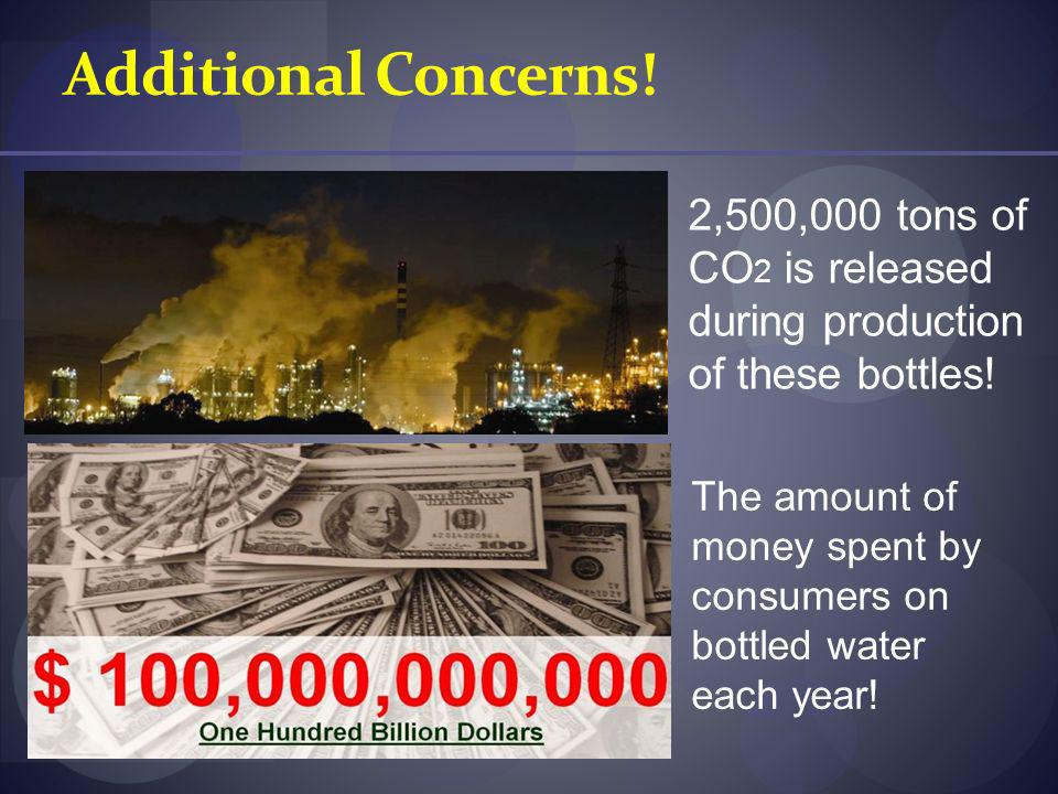 Additional Concerns! 2,500,000 tons of CO2 is released during production of these bottles!