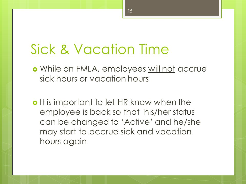 Sick & Vacation Time While on FMLA, employees will not accrue sick hours or vacation hours.
