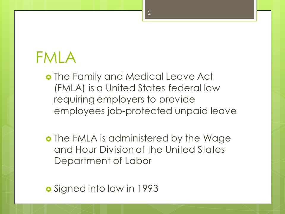 FMLA The Family and Medical Leave Act (FMLA) is a United States federal law requiring employers to provide employees job-protected unpaid leave.