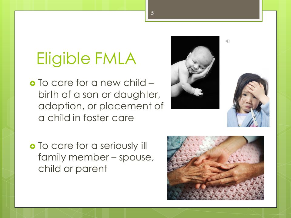Eligible FMLA To care for a new child – birth of a son or daughter, adoption, or placement of a child in foster care.