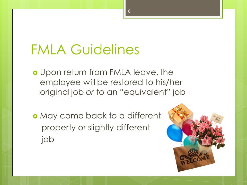 FMLA Guidelines Upon return from FMLA leave, the employee will be restored to his/her original job or to an equivalent job.