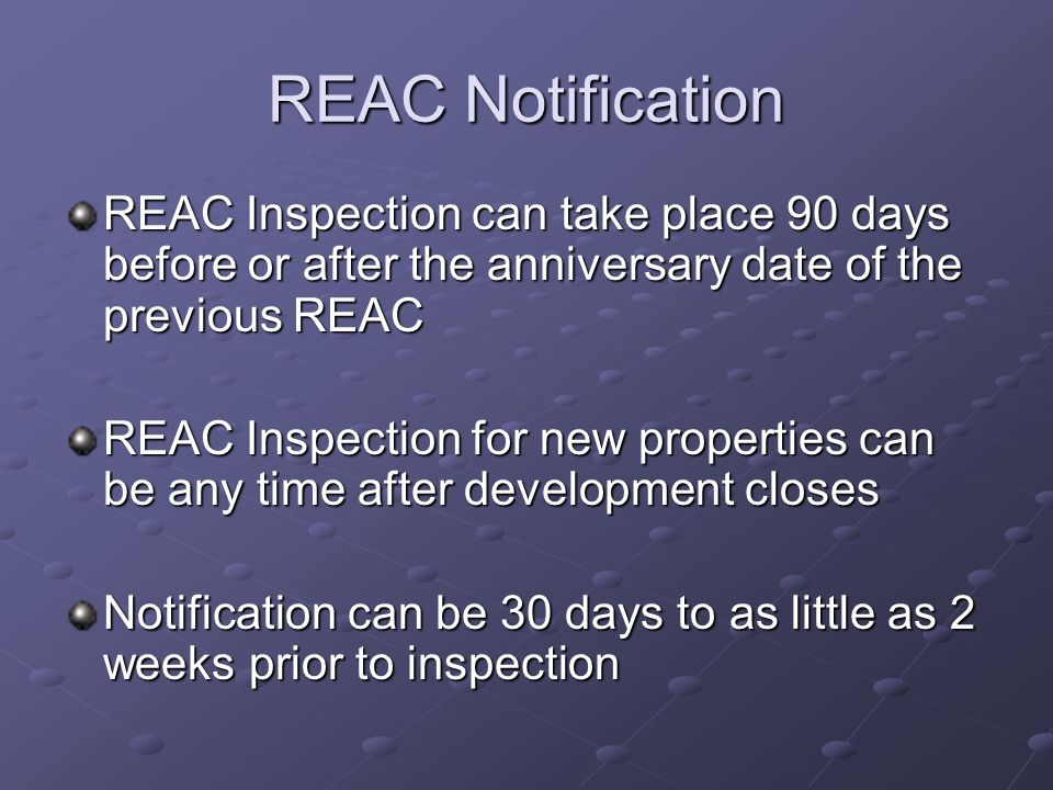 REAC Notification REAC Inspection can take place 90 days before or after the anniversary date of the previous REAC.