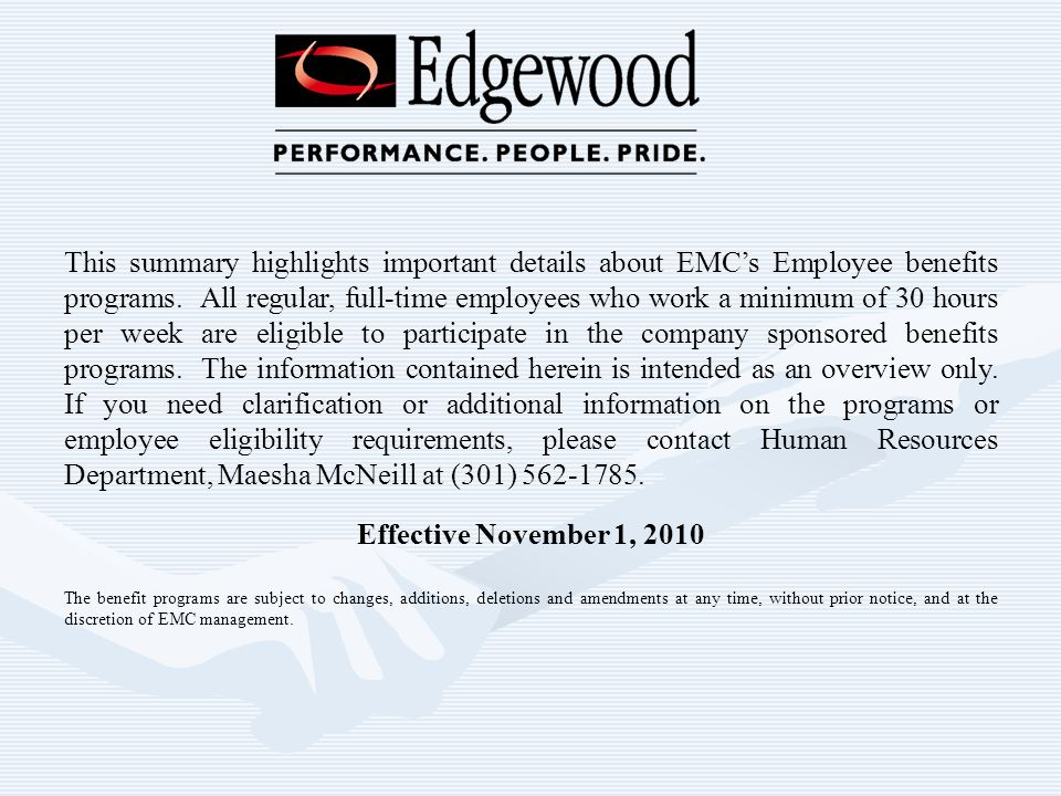 This summary highlights important details about EMC's Employee benefits programs. All regular, full-time employees who work a minimum of 30 hours per week are eligible to participate in the company sponsored benefits programs. The information contained herein is intended as an overview only. If you need clarification or additional information on the programs or employee eligibility requirements, please contact Human Resources Department, Maesha McNeill at (301)