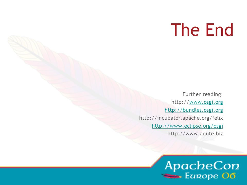 The End Further reading: http://www.osgi.org http://bundles.osgi.org