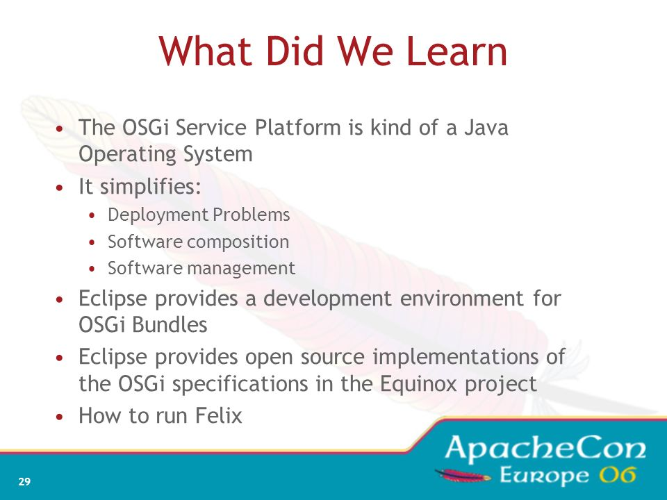 What Did We Learn The OSGi Service Platform is kind of a Java Operating System. It simplifies: Deployment Problems.