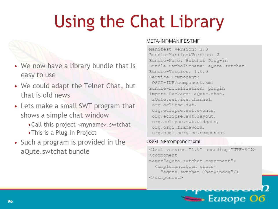 Using the Chat Library META-INF/MANIFEST.MF. Manifest-Version: 1.0. Bundle-ManifestVersion: 2. Bundle-Name: Swtchat Plug-in.