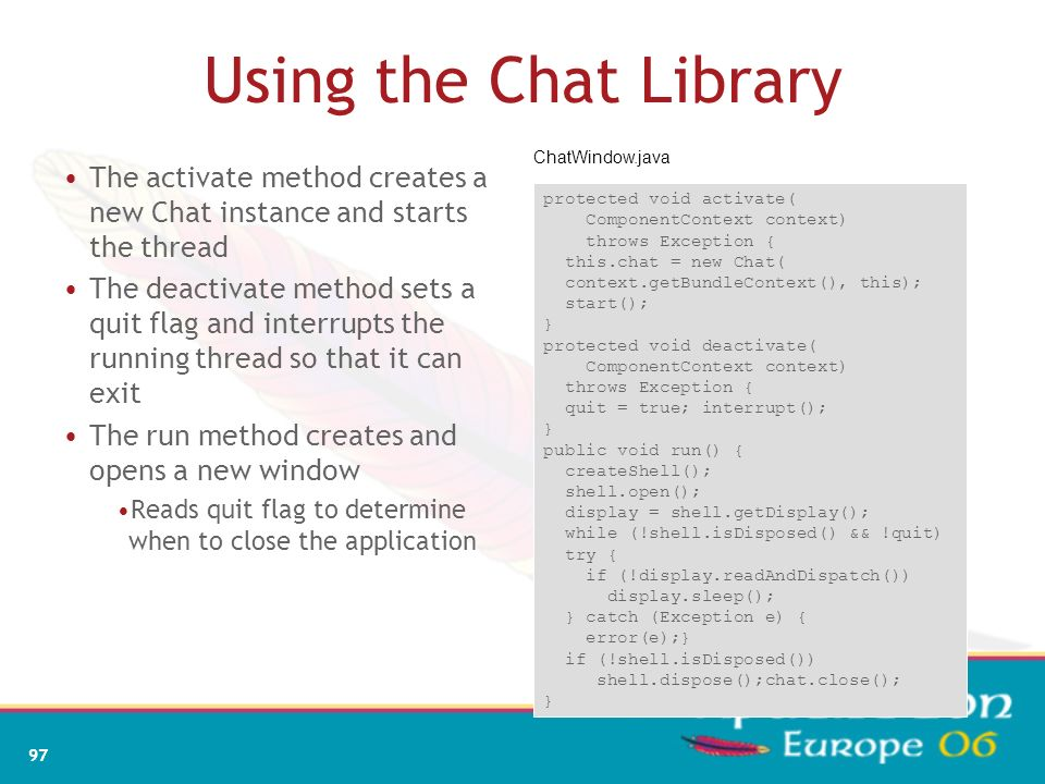 Using the Chat Library ChatWindow.java. The activate method creates a new Chat instance and starts the thread.