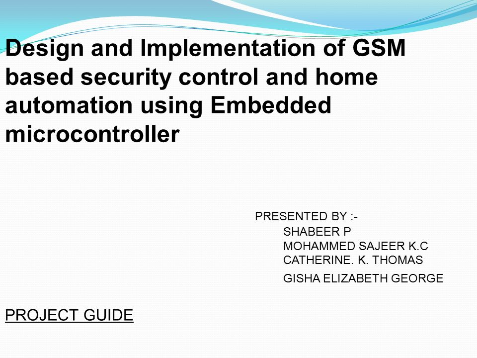 Design and Implementation of GSM based security control and home automation  using Embedded microcontroller PRESENTED BY :- SHABEER P MOHAMMED SAJEER  K C