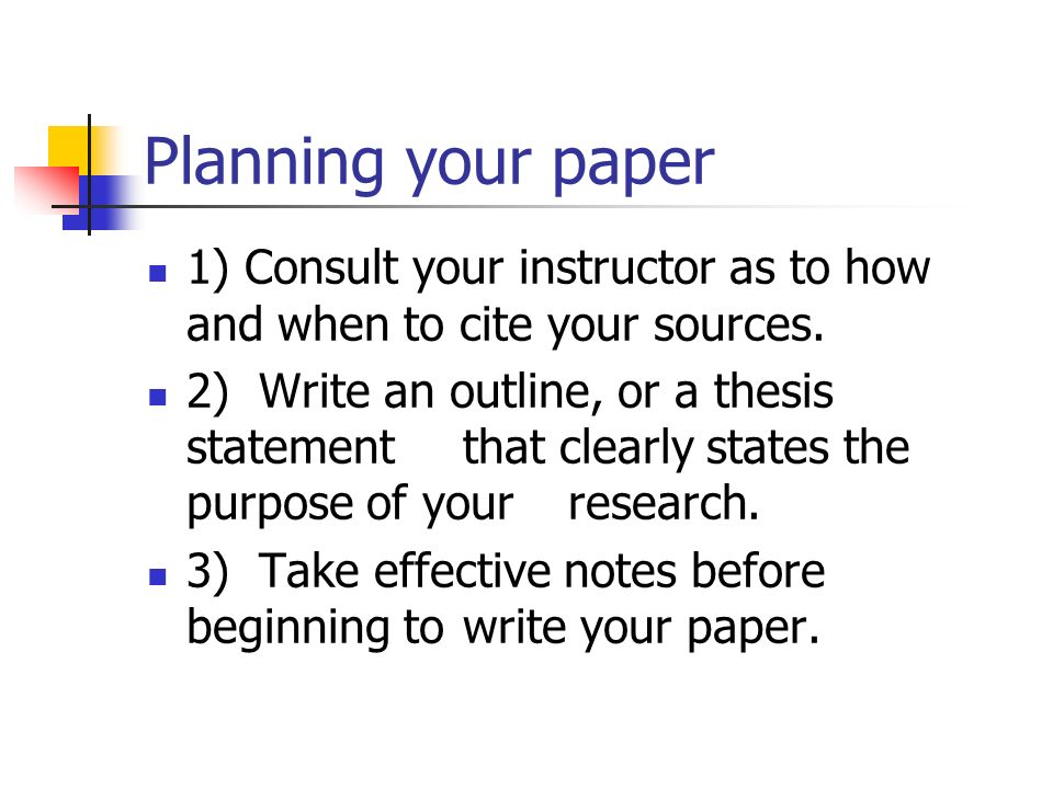 Planning your paper 1) Consult your instructor as to how and when to cite your sources.