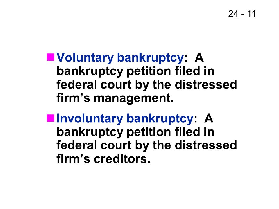 Voluntary bankruptcy: A bankruptcy petition filed in federal court by the distressed firm's management.