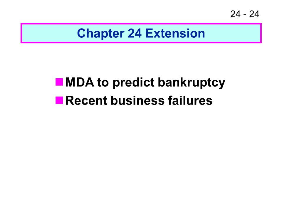 Chapter 24 Extension MDA to predict bankruptcy Recent business failures