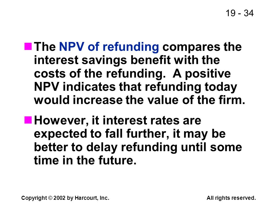 The NPV of refunding compares the interest savings benefit with the costs of the refunding. A positive NPV indicates that refunding today would increase the value of the firm.