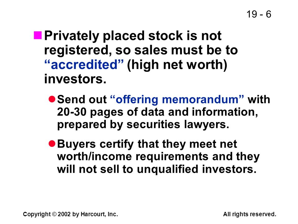 Privately placed stock is not registered, so sales must be to accredited (high net worth) investors.