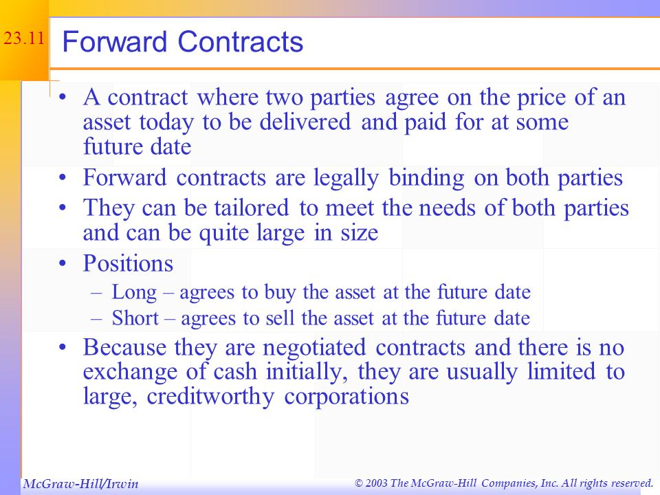 Forward Contracts A contract where two parties agree on the price of an asset today to be delivered and paid for at some future date.