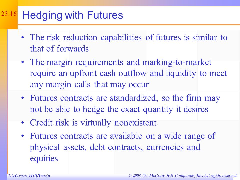 Hedging with Futures The risk reduction capabilities of futures is similar to that of forwards.
