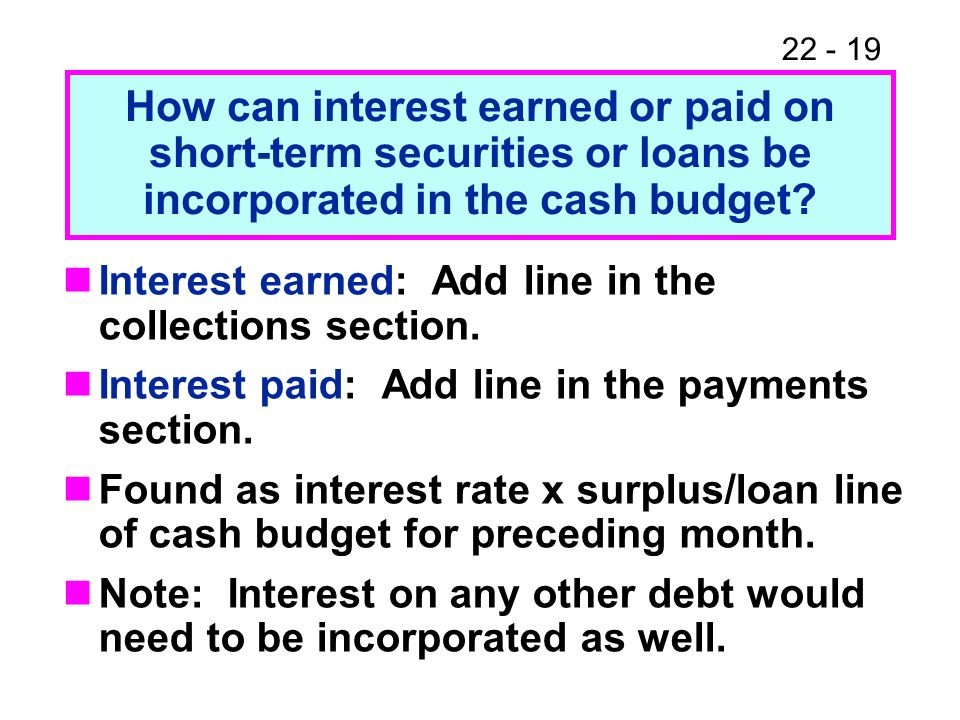How can interest earned or paid on short-term securities or loans be incorporated in the cash budget