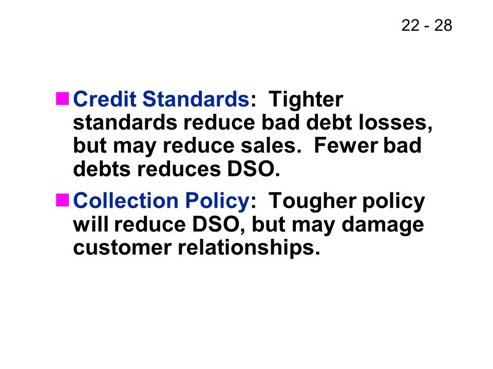 Credit Standards: Tighter standards reduce bad debt losses, but may reduce sales. Fewer bad debts reduces DSO.