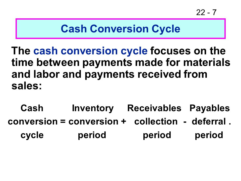 Cash Conversion Cycle The cash conversion cycle focuses on the time between payments made for materials and labor and payments received from sales: