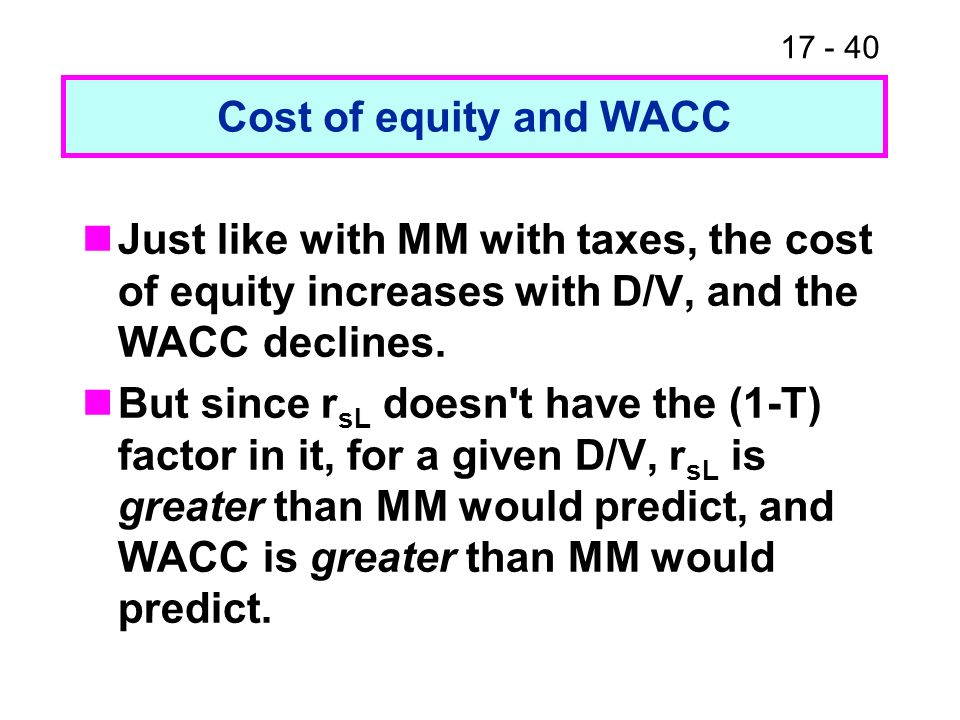 Cost of equity and WACC Just like with MM with taxes, the cost of equity increases with D/V, and the WACC declines.