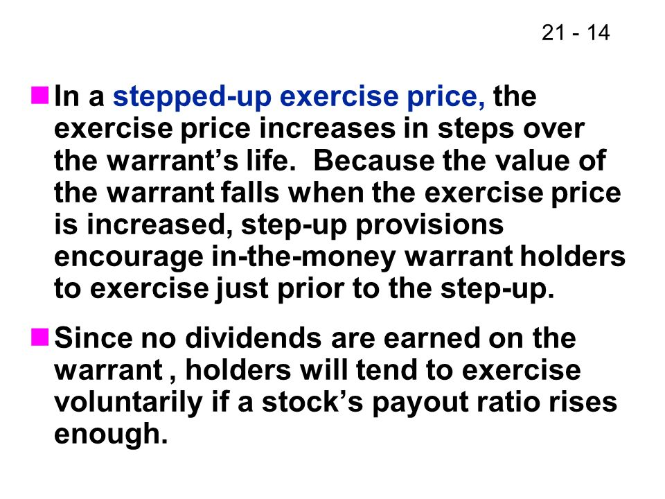 In a stepped-up exercise price, the exercise price increases in steps over the warrant's life. Because the value of the warrant falls when the exercise price is increased, step-up provisions encourage in-the-money warrant holders to exercise just prior to the step-up.