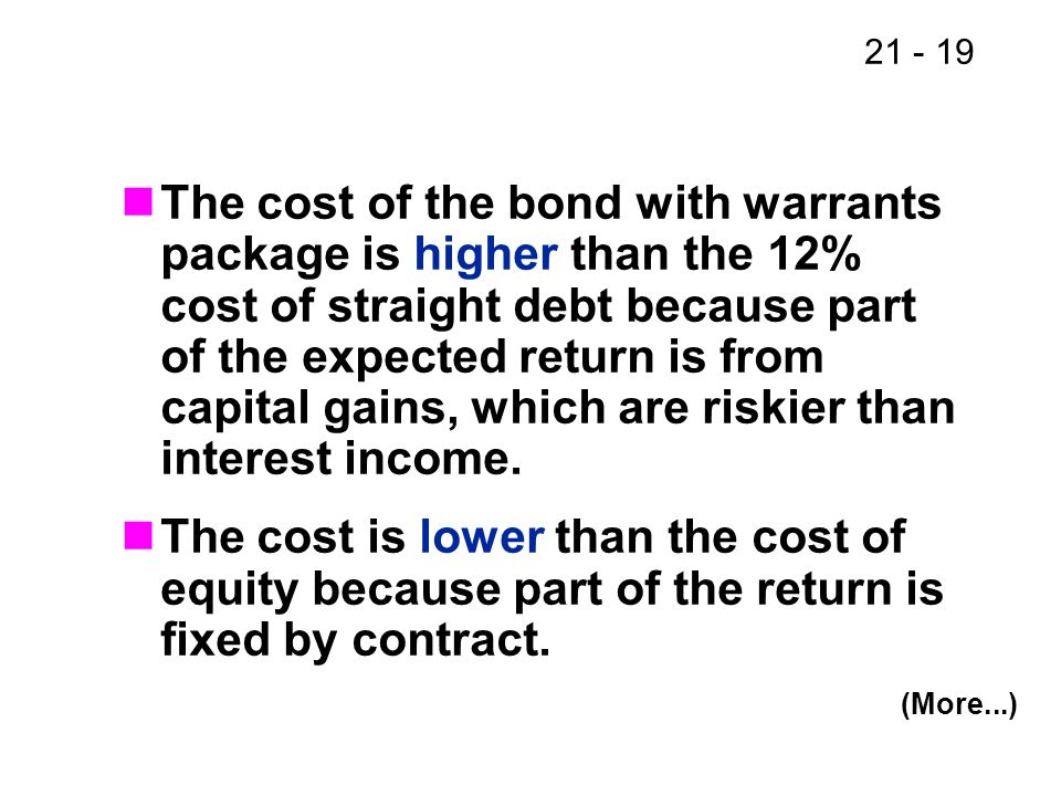 The cost of the bond with warrants package is higher than the 12% cost of straight debt because part of the expected return is from capital gains, which are riskier than interest income.