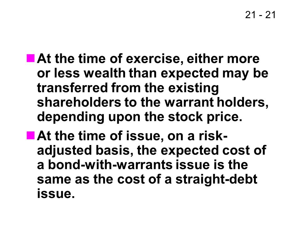 At the time of exercise, either more or less wealth than expected may be transferred from the existing shareholders to the warrant holders, depending upon the stock price.